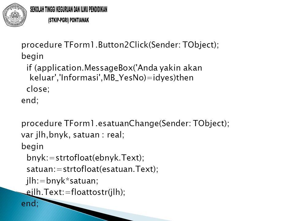 procedure TForm1.Button2Click(Sender: TObject); begin if (application.MessageBox( Anda yakin akan keluar , Informasi ,MB_YesNo)=idyes)then close; end; procedure TForm1.esatuanChange(Sender: TObject); var jlh,bnyk, satuan : real; begin bnyk:=strtofloat(ebnyk.Text); satuan:=strtofloat(esatuan.Text); jlh:=bnyk*satuan; ejlh.Text:=floattostr(jlh); end;