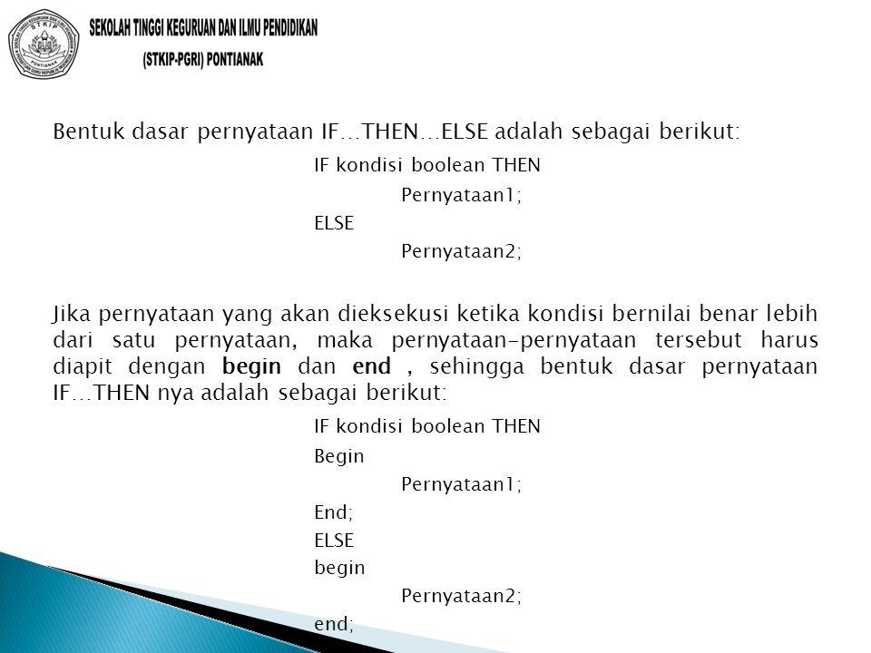 Bentuk dasar pernyataan IF…THEN…ELSE adalah sebagai berikut: IF kondisi boolean THEN Pernyataan1; ELSE Pernyataan2; Jika pernyataan yang akan dieksekusi ketika kondisi bernilai benar lebih dari satu pernyataan, maka pernyataan-pernyataan tersebut harus diapit dengan begin dan end, sehingga bentuk dasar pernyataan IF…THEN nya adalah sebagai berikut: IF kondisi boolean THEN Begin Pernyataan1; End; ELSE begin Pernyataan2; end;
