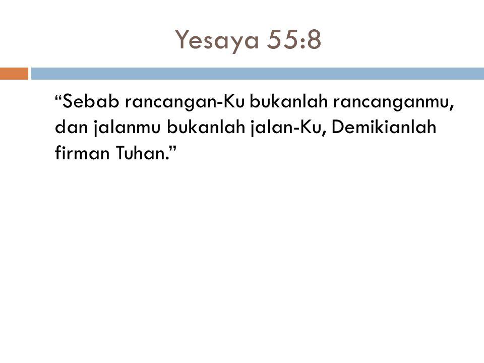 Yesaya 55:8 Sebab rancangan-Ku bukanlah rancanganmu, dan jalanmu bukanlah jalan-Ku, Demikianlah firman Tuhan.