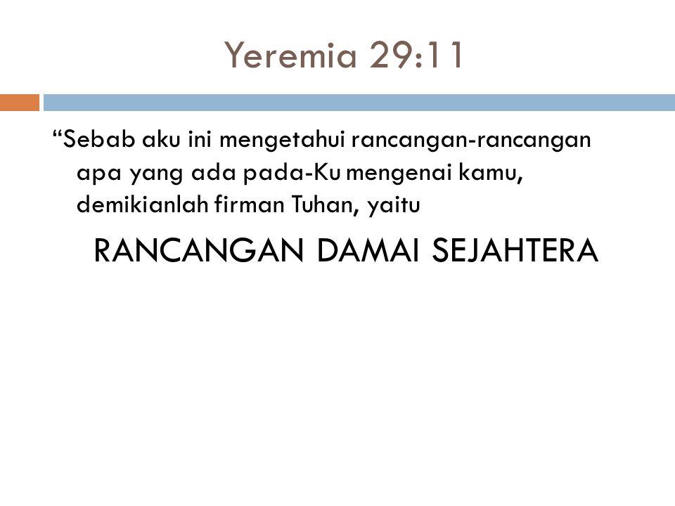 Yeremia 29:11 Sebab aku ini mengetahui rancangan-rancangan apa yang ada pada-Ku mengenai kamu, demikianlah firman Tuhan, yaitu RANCANGAN DAMAI SEJAHTERA