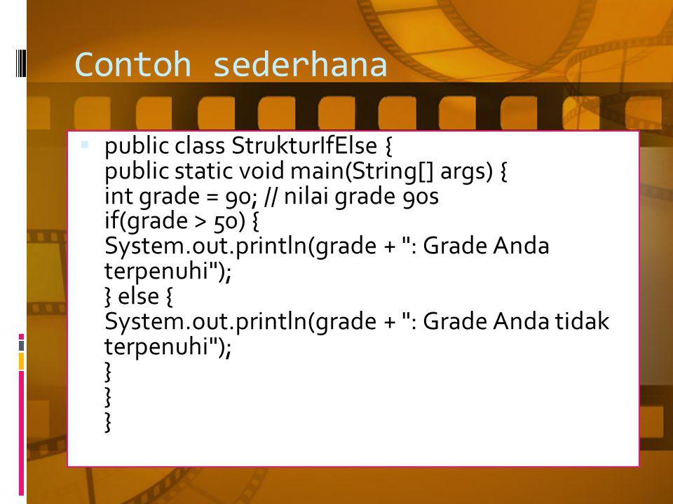 Contoh sederhana  public class StrukturIfElse { public static void main(String[] args) { int grade = 90; // nilai grade 90s if(grade > 50) { System.out.println(grade + : Grade Anda terpenuhi ); } else { System.out.println(grade + : Grade Anda tidak terpenuhi ); } } }