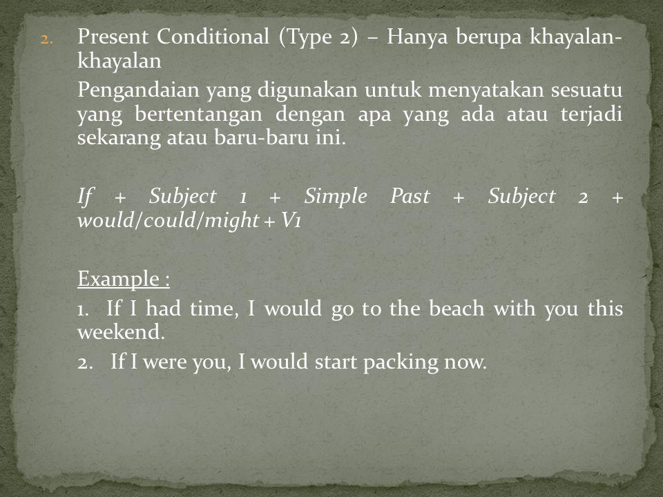 2. Present Conditional (Type 2) – Hanya berupa khayalan- khayalan Pengandaian yang digunakan untuk menyatakan sesuatu yang bertentangan dengan apa yan