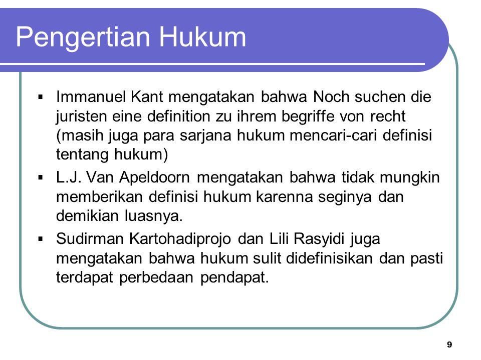Pengertian Hukum  Immanuel Kant mengatakan bahwa Noch suchen die juristen eine definition zu ihrem begriffe von recht (masih juga para sarjana hukum mencari-cari definisi tentang hukum)  L.J.