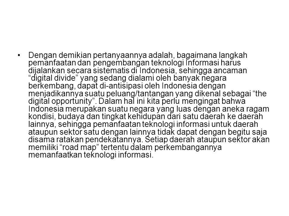 Dengan demikian pertanyaannya adalah, bagaimana langkah pemanfaatan dan pengembangan teknologi Informasi harus dijalankan secara sistematis di Indones