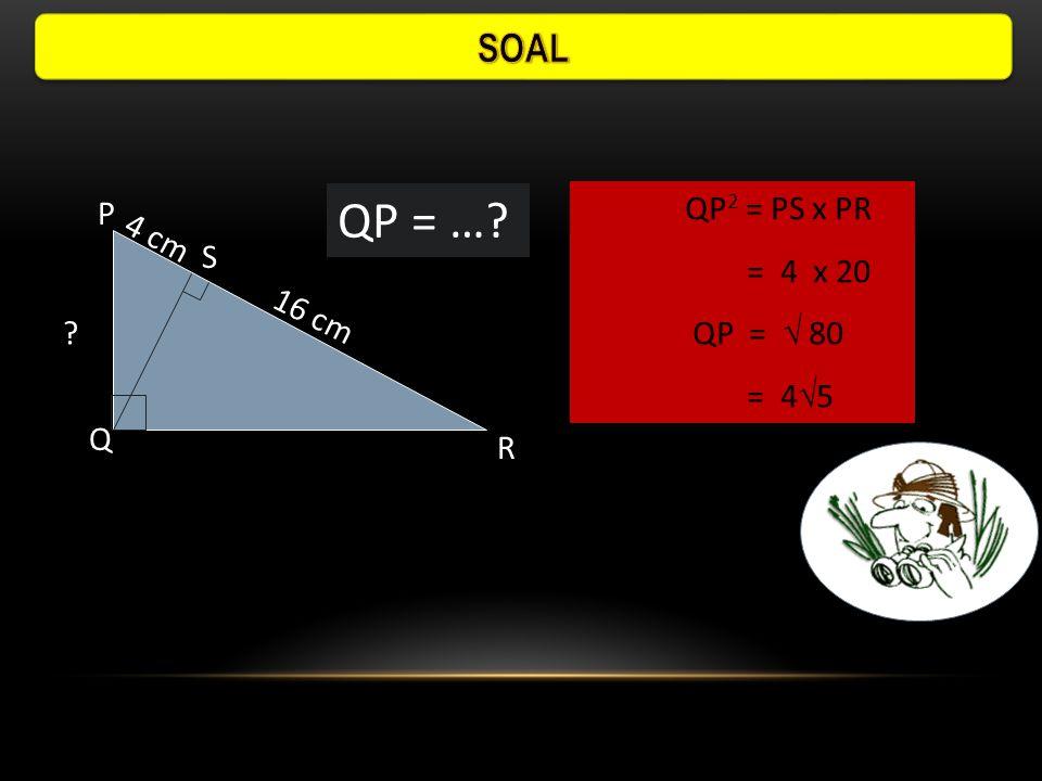 Panjang QS pada  PQR adalah : P Q R S 9 cm 13 cm a. 5 cmc. 7 cm d. 8 cmb. 6 cm QS 2 = SP x SR= 13 - 9 = 4 = 4 x 9 QS =  36 = 6