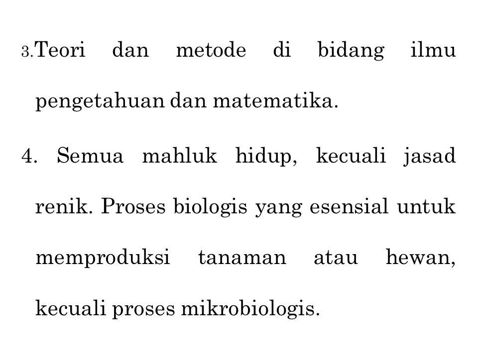 3. Teori dan metode di bidang ilmu pengetahuan dan matematika. 4. Semua mahluk hidup, kecuali jasad renik. Proses biologis yang esensial untuk memprod