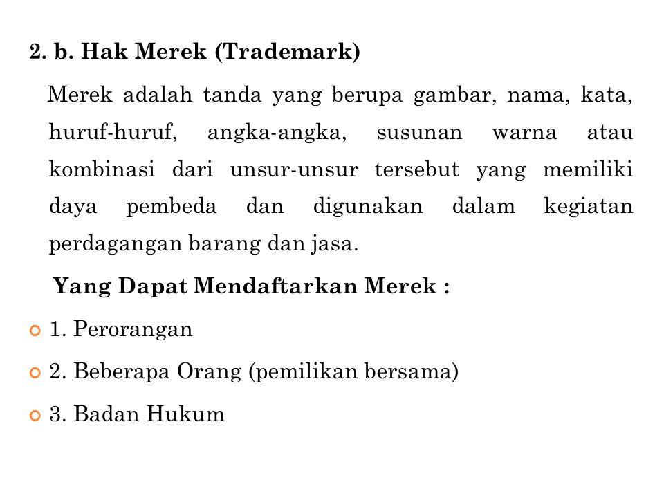 2. b. Hak Merek (Trademark) Merek adalah tanda yang berupa gambar, nama, kata, huruf-huruf, angka-angka, susunan warna atau kombinasi dari unsur-unsur