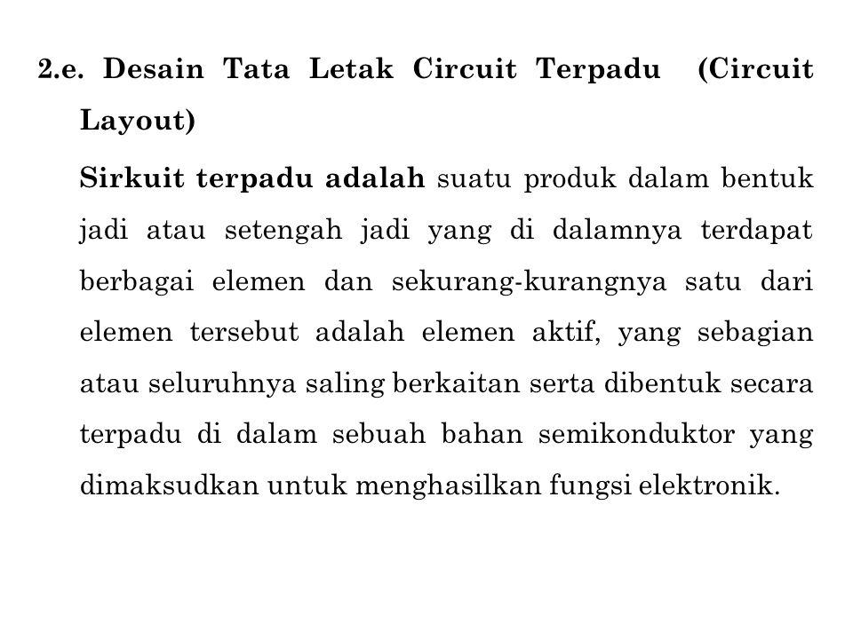 2.e. Desain Tata Letak Circuit Terpadu (Circuit Layout) Sirkuit terpadu adalah suatu produk dalam bentuk jadi atau setengah jadi yang di dalamnya terd