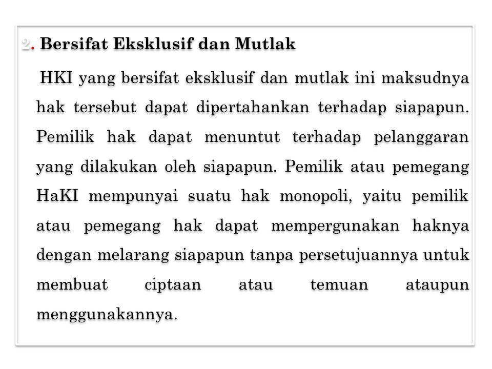 2. Bersifat Eksklusif dan Mutlak HKI yang bersifat eksklusif dan mutlak ini maksudnya hak tersebut dapat dipertahankan terhadap siapapun. Pemilik hak