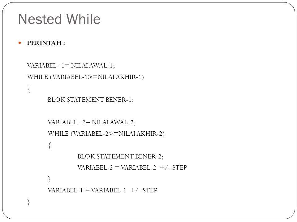 Nested While PERINTAH : VARIABEL -1= NILAI AWAL-1; WHILE (VARIABEL-1>=NILAI AKHIR-1) { BLOK STATEMENT BENER-1; VARIABEL -2= NILAI AWAL-2; WHILE (VARIA