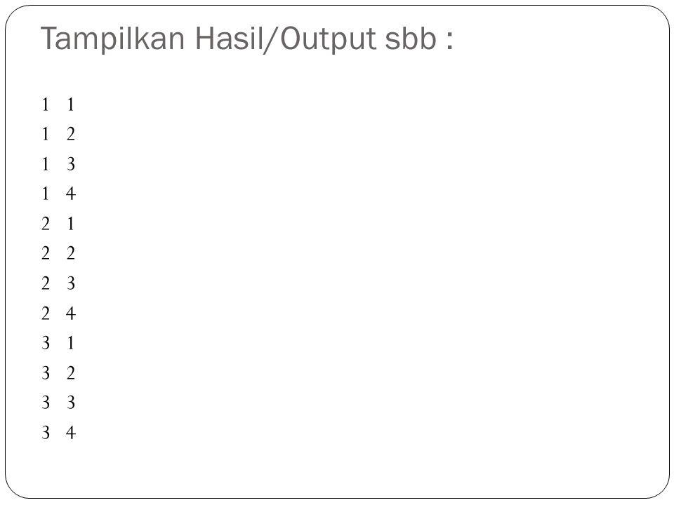 Tampilkan Hasil/Output sbb : 1 1 2 1 3 1 4 2 1 2 2 3 2 4 3 1 3 2 3 3 4