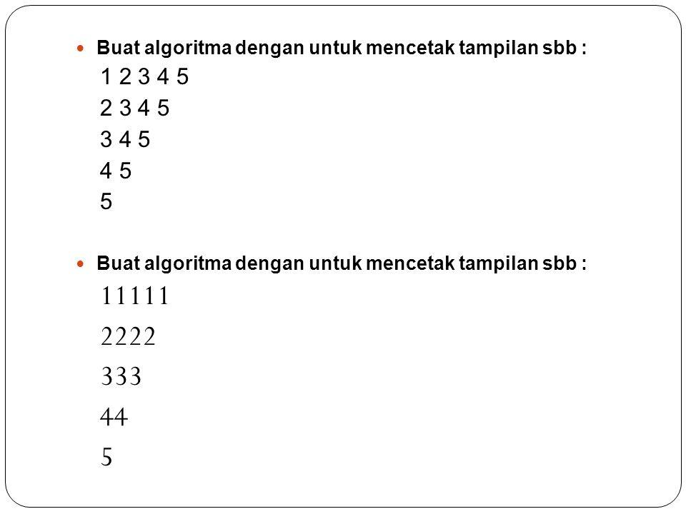 Buat algoritma dengan untuk mencetak tampilan sbb : 1 2 3 4 5 2 3 4 5 3 4 5 4 5 5 Buat algoritma dengan untuk mencetak tampilan sbb : 11111 2222 333 4