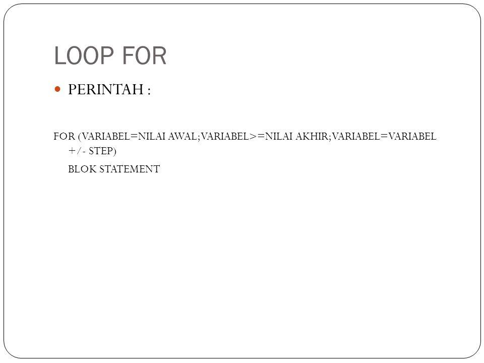 LOOP FOR PERINTAH : FOR (VARIABEL=NILAI AWAL;VARIABEL>=NILAI AKHIR;VARIABEL=VARIABEL +/- STEP) BLOK STATEMENT