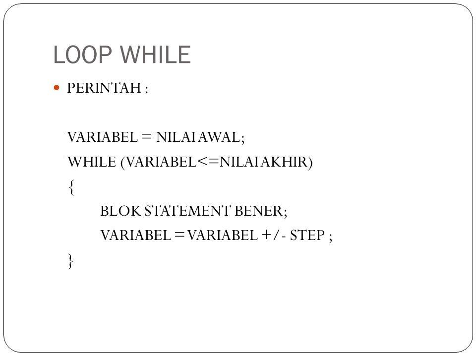 LOOP WHILE PERINTAH : VARIABEL = NILAI AWAL; WHILE (VARIABEL<=NILAI AKHIR) { BLOK STATEMENT BENER; VARIABEL = VARIABEL +/- STEP ; }