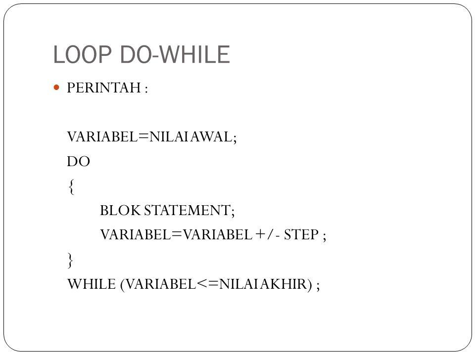 LOOP DO-WHILE PERINTAH : VARIABEL=NILAI AWAL; DO { BLOK STATEMENT; VARIABEL=VARIABEL +/- STEP ; } WHILE (VARIABEL<=NILAI AKHIR) ;