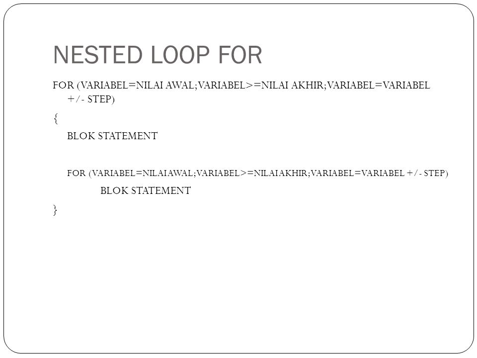 NESTED LOOP FOR FOR (VARIABEL=NILAI AWAL;VARIABEL>=NILAI AKHIR;VARIABEL=VARIABEL +/- STEP) { BLOK STATEMENT FOR (VARIABEL=NILAI AWAL;VARIABEL>=NILAI AKHIR;VARIABEL=VARIABEL +/- STEP) BLOK STATEMENT }