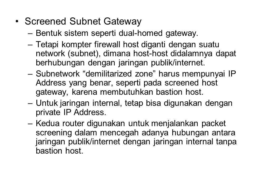Screened Subnet Gateway –Bentuk sistem seperti dual-homed gateway. –Tetapi kompter firewall host diganti dengan suatu network (subnet), dimana host-ho