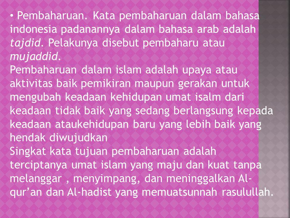 Pembaharuan. Kata pembaharuan dalam bahasa indonesia padanannya dalam bahasa arab adalah tajdid. Pelakunya disebut pembaharu atau mujaddid. Pembaharua