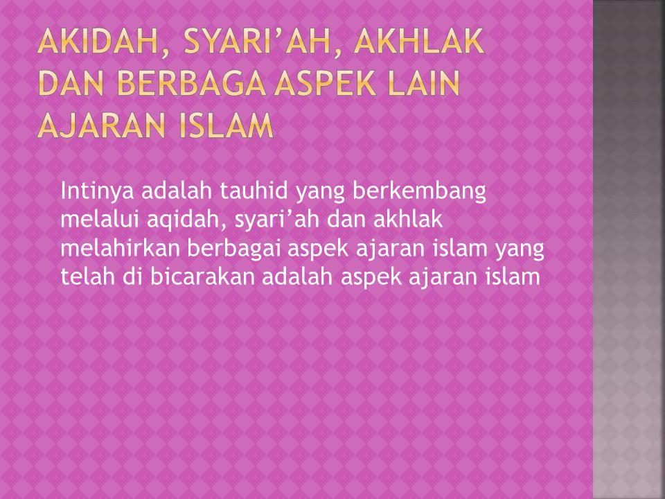Intinya adalah tauhid yang berkembang melalui aqidah, syari'ah dan akhlak melahirkan berbagai aspek ajaran islam yang telah di bicarakan adalah aspek