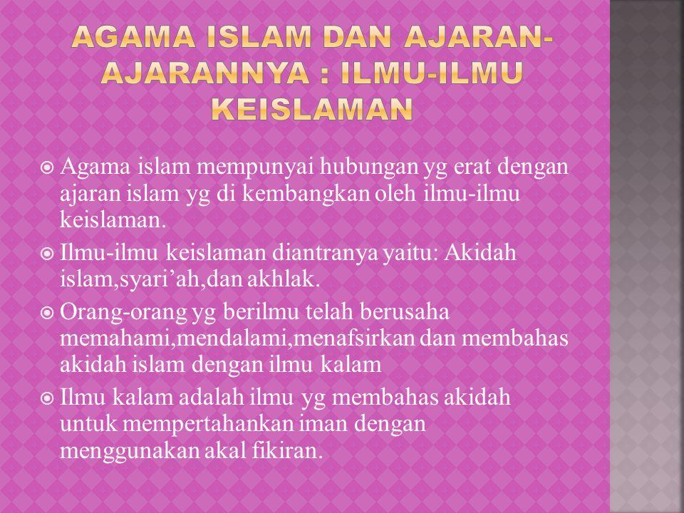  Agama islam mempunyai hubungan yg erat dengan ajaran islam yg di kembangkan oleh ilmu-ilmu keislaman.  Ilmu-ilmu keislaman diantranya yaitu: Akidah