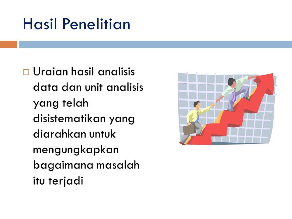 Hasil Penelitian  Uraian hasil analisis data dan unit analisis yang telah disistematikan yang diarahkan untuk mengungkapkan bagaimana masalah itu ter