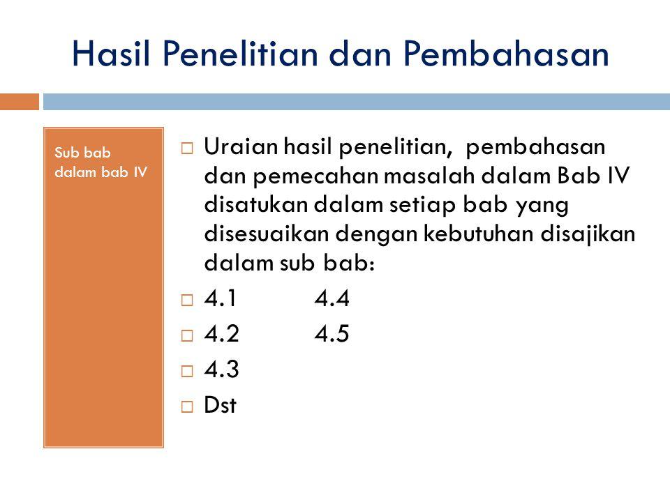 Hasil Penelitian dan Pembahasan Sub bab dalam bab IV  Uraian hasil penelitian, pembahasan dan pemecahan masalah dalam Bab IV disatukan dalam setiap b