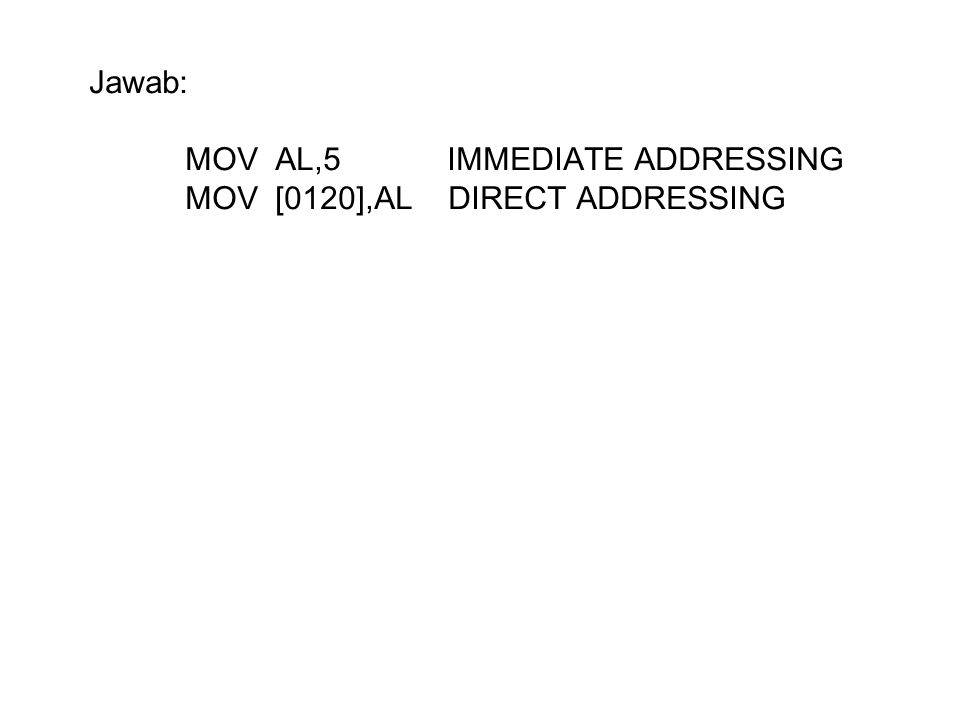 Jawab: MOV AL,5 IMMEDIATE ADDRESSING MOV [0120],AL DIRECT ADDRESSING