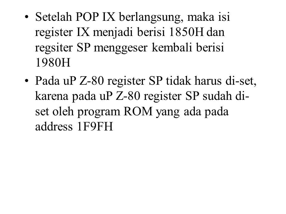 Setelah POP IX berlangsung, maka isi register IX menjadi berisi 1850H dan regsiter SP menggeser kembali berisi 1980H Pada uP Z-80 register SP tidak ha