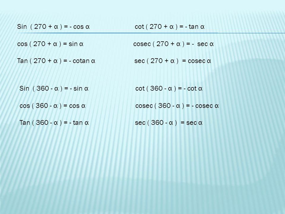 x y r α Sin ( 270 - α ) = - = - cos α cot ( 270 - α ) = = tan α cos ( 270 - α ) = - = - sin α cosec ( 270 - α ) = = - sec α Tan ( 270 - α ) = = cotα s