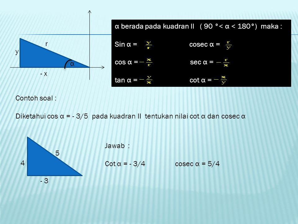 PERBANDINGAN TRIGONOMETRI SUDUT – SUDUT PADA SEMUA KUADRAN x y r α α berada pada kuadran 1 ( o °< α < 90°) maka : Sin α = cosec α = cos α = sec α = ta