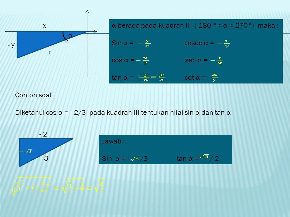 - x y r α α berada pada kuadran II ( 90 °< α < 180°) maka : Sin α = cosec α = cos α = sec α = tan α = cot α = Contoh soal : Diketahui cos α = - 3/5 pa