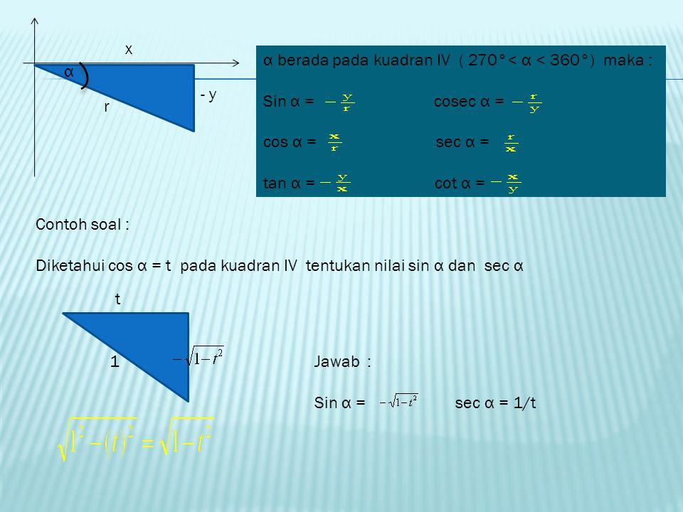 - x - y r α α berada pada kuadran III ( 180 °< α < 270°) maka : Sin α = cosec α = cos α = sec α = tan α = cot α = Contoh soal : Diketahui cos α = - 2/