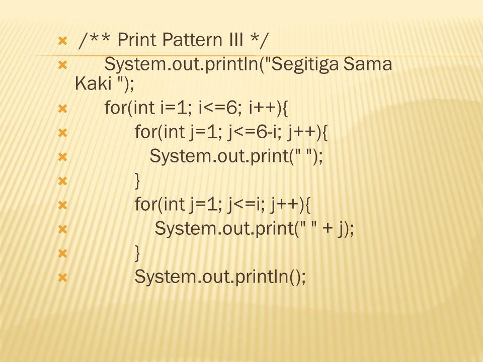  /** Print Pattern III */  System.out.println( Segitiga Sama Kaki );  for(int i=1; i<=6; i++){  for(int j=1; j<=6-i; j++){  System.out.print( );  }  for(int j=1; j<=i; j++){  System.out.print( + j);  }  System.out.println();