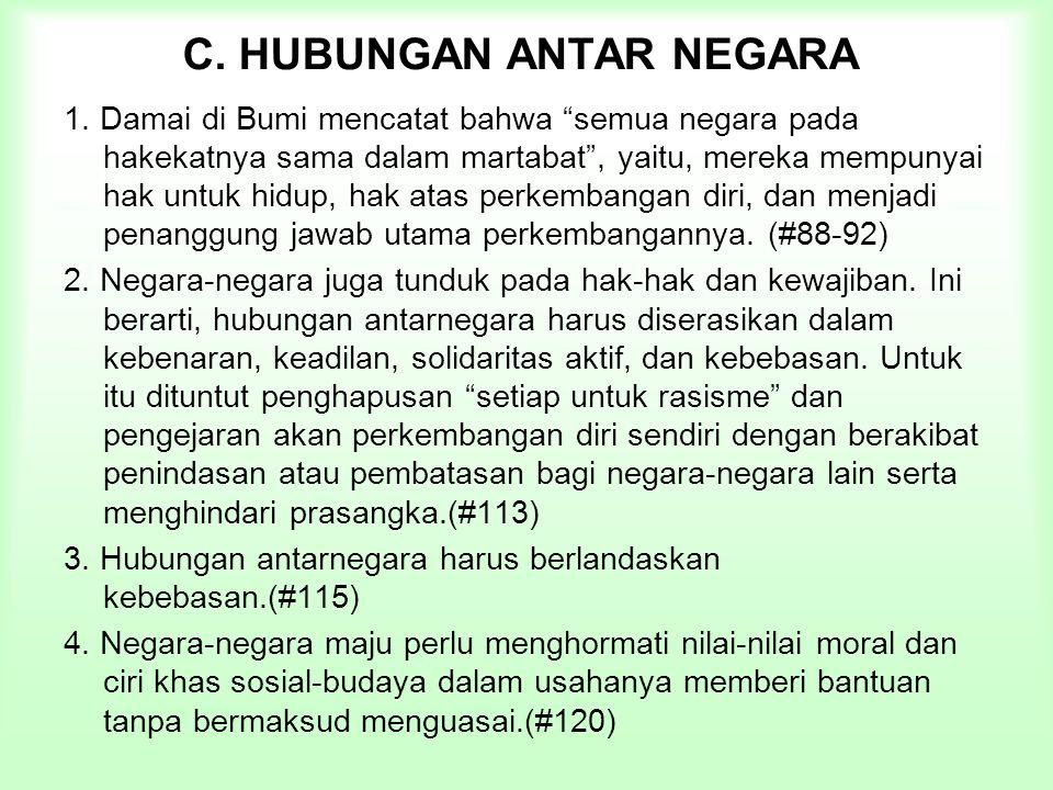 """C. HUBUNGAN ANTAR NEGARA 1. Damai di Bumi mencatat bahwa """"semua negara pada hakekatnya sama dalam martabat"""", yaitu, mereka mempunyai hak untuk hidup,"""