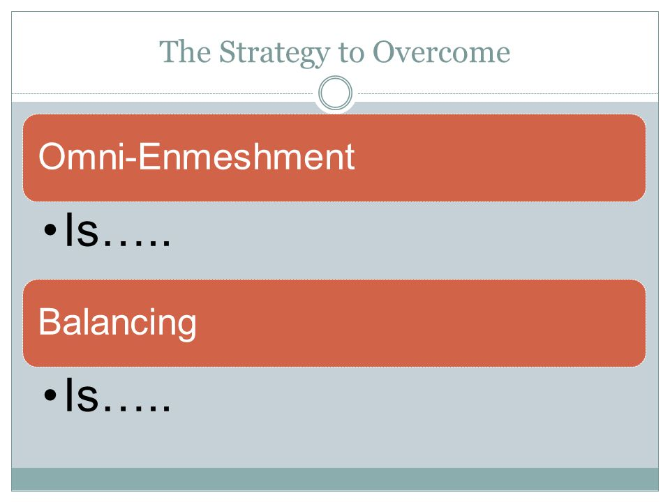 The Strategy to Overcome Omni-Enmeshment Is….. Balancing Is…..