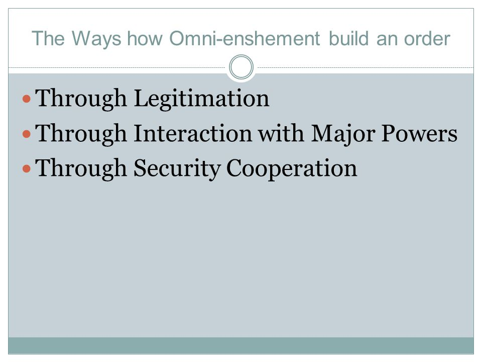 The Ways how Omni-enshement build an order Through Legitimation Through Interaction with Major Powers Through Security Cooperation
