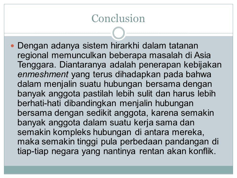 Conclusion Dengan adanya sistem hirarkhi dalam tatanan regional memunculkan beberapa masalah di Asia Tenggara. Diantaranya adalah penerapan kebijakan