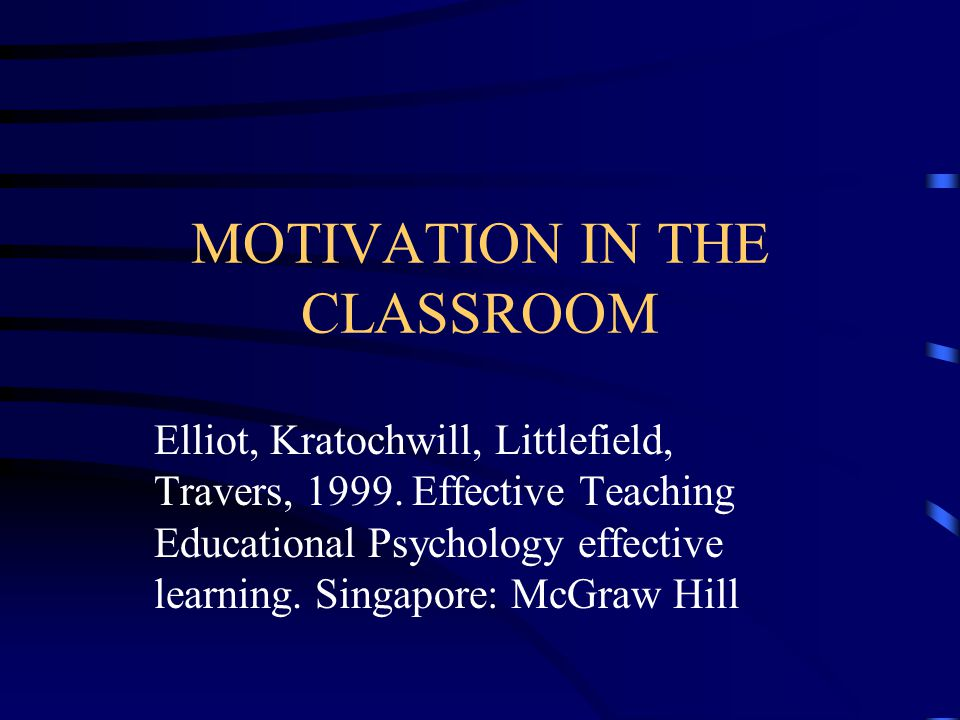 MOTIVATION IN THE CLASSROOM Elliot, Kratochwill, Littlefield, Travers, 1999.