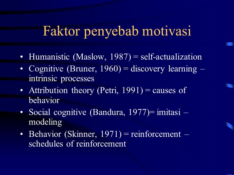 Faktor penyebab motivasi Humanistic (Maslow, 1987) = self-actualization Cognitive (Bruner, 1960) = discovery learning – intrinsic processes Attribution theory (Petri, 1991) = causes of behavior Social cognitive (Bandura, 1977)= imitasi – modeling Behavior (Skinner, 1971) = reinforcement – schedules of reinforcement