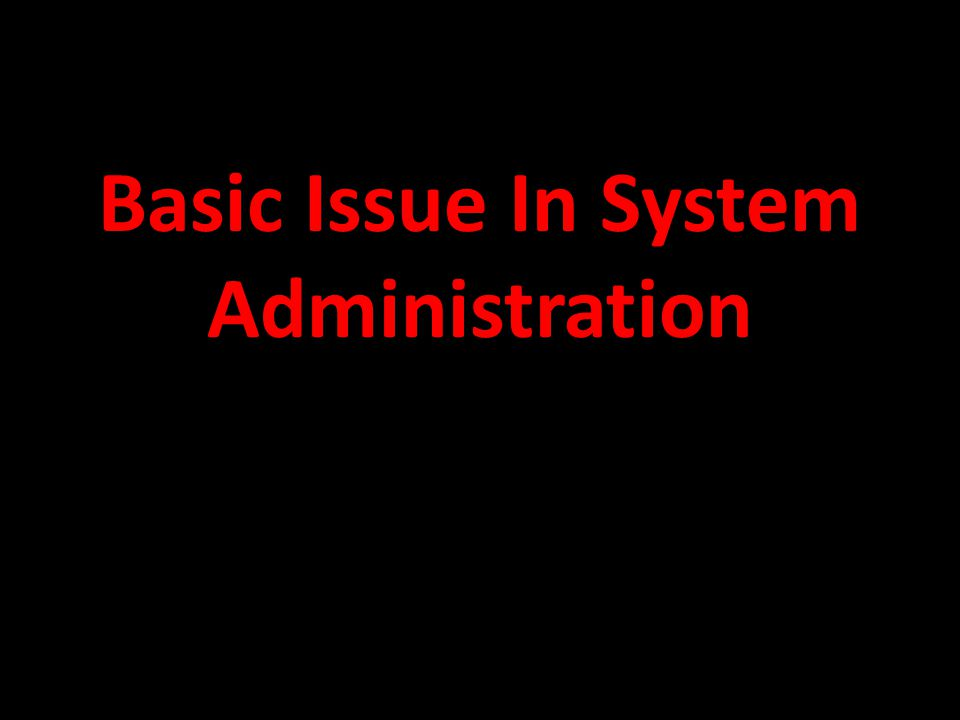 Bassic Issue In System Administration Creating and managing accounts Performing administrative task Access control Permission and ownership Group (permission) Bringing down system