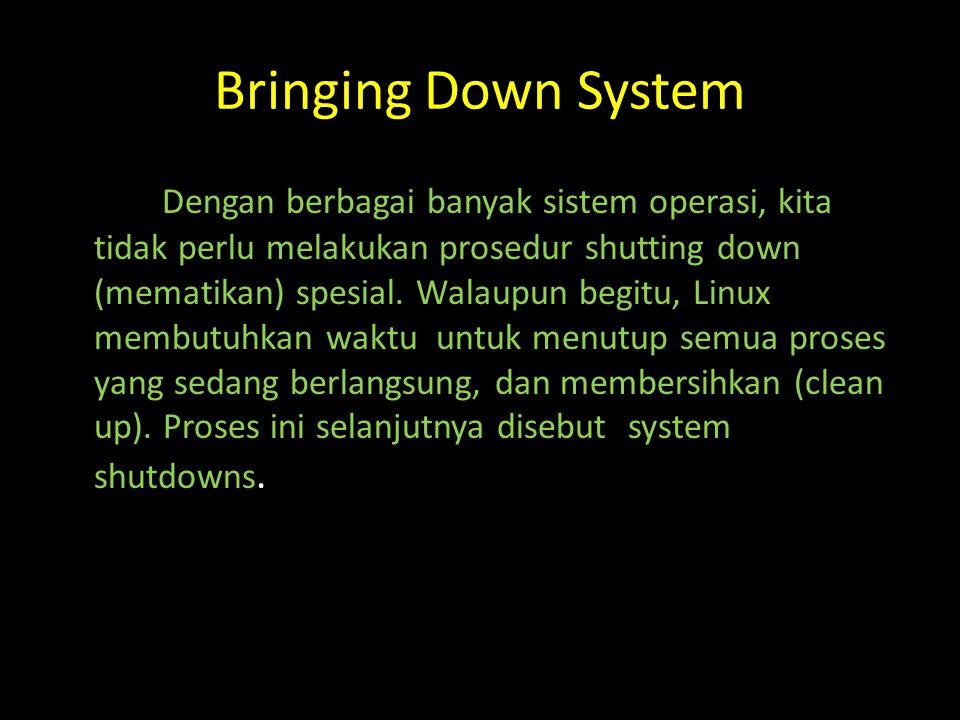Bringing Down System Dengan berbagai banyak sistem operasi, kita tidak perlu melakukan prosedur shutting down (mematikan) spesial.