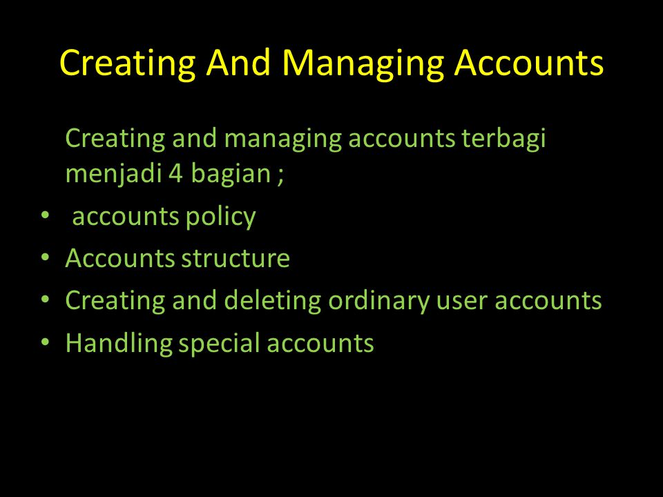 Creating And Managing Accounts Creating and managing accounts terbagi menjadi 4 bagian ; accounts policy Accounts structure Creating and deleting ordinary user accounts Handling special accounts