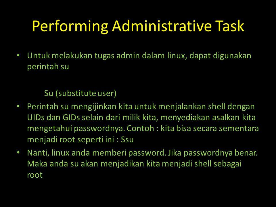 Performing Administrative Task Untuk melakukan tugas admin dalam linux, dapat digunakan perintah su Su (substitute user) Perintah su mengijinkan kita untuk menjalankan shell dengan UIDs dan GIDs selain dari milik kita, menyediakan asalkan kita mengetahui passwordnya.