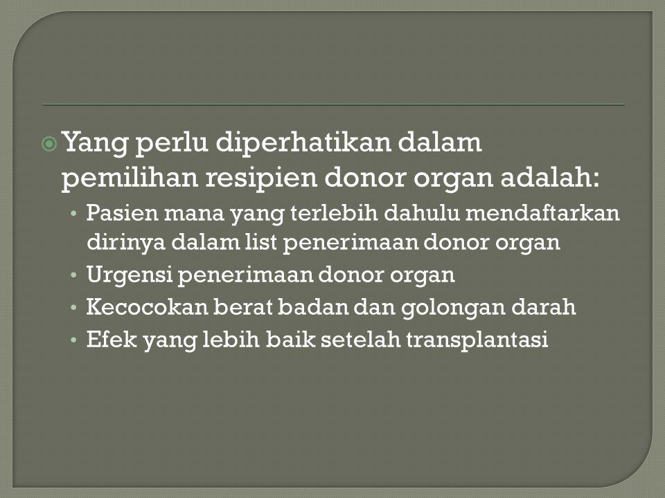  Yang perlu diperhatikan dalam pemilihan resipien donor organ adalah: Pasien mana yang terlebih dahulu mendaftarkan dirinya dalam list penerimaan donor organ Urgensi penerimaan donor organ Kecocokan berat badan dan golongan darah Efek yang lebih baik setelah transplantasi