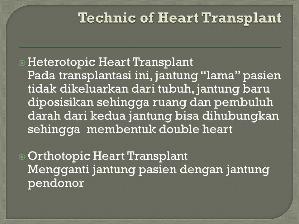  Heterotopic Heart Transplant Pada transplantasi ini, jantung lama pasien tidak dikeluarkan dari tubuh, jantung baru diposisikan sehingga ruang dan pembuluh darah dari kedua jantung bisa dihubungkan sehingga membentuk double heart  Orthotopic Heart Transplant Mengganti jantung pasien dengan jantung pendonor