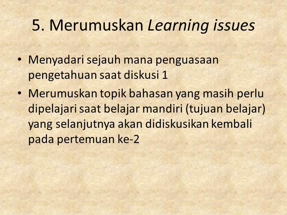 5. Merumuskan Learning issues Menyadari sejauh mana penguasaan pengetahuan saat diskusi 1 Merumuskan topik bahasan yang masih perlu dipelajari saat be