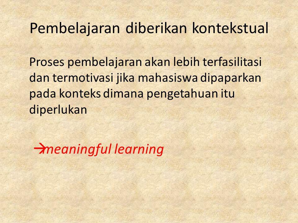 Pembelajaran diberikan kontekstual Proses pembelajaran akan lebih terfasilitasi dan termotivasi jika mahasiswa dipaparkan pada konteks dimana pengetahuan itu diperlukan  meaningful learning
