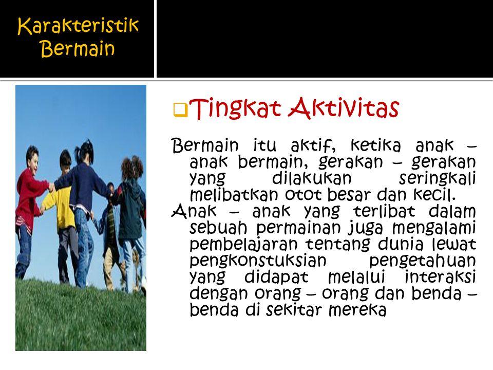 Karakteristik Bermain  Tingkat Aktivitas Bermain itu aktif, ketika anak – anak bermain, gerakan – gerakan yang dilakukan seringkali melibatkan otot besar dan kecil.