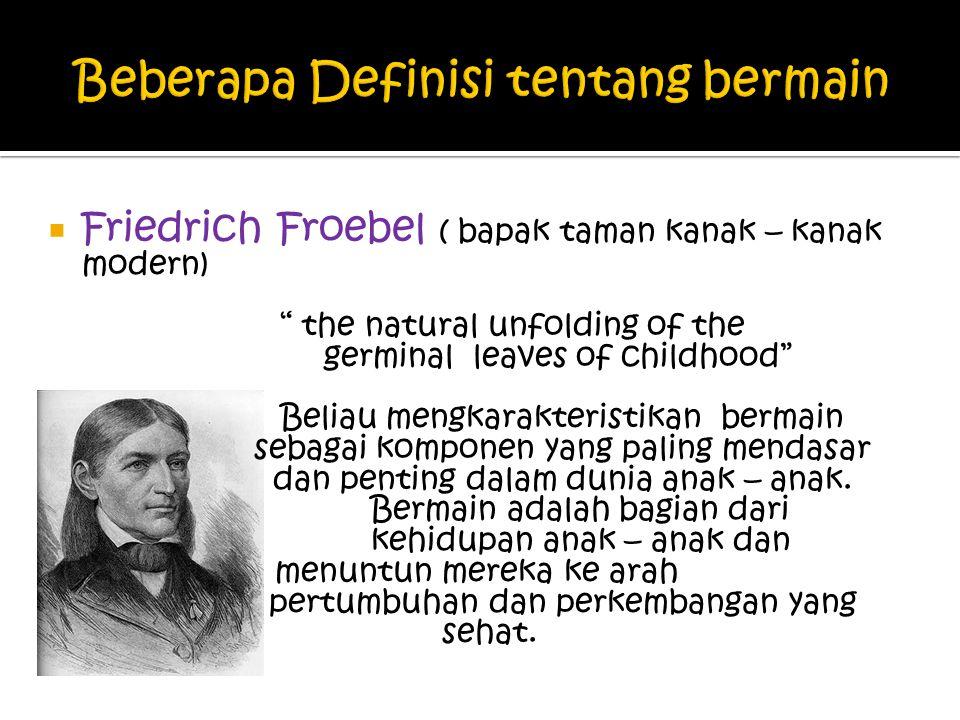  Friedrich Froebel ( bapak taman kanak – kanak modern) the natural unfolding of the germinal leaves of childhood Beliau mengkarakteristikan bermain sebagai komponen yang paling mendasar dan penting dalam dunia anak – anak.