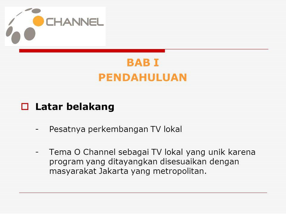BAB I PENDAHULUAN  Latar belakang - Pesatnya perkembangan TV lokal - Tema O Channel sebagai TV lokal yang unik karena program yang ditayangkan disesu